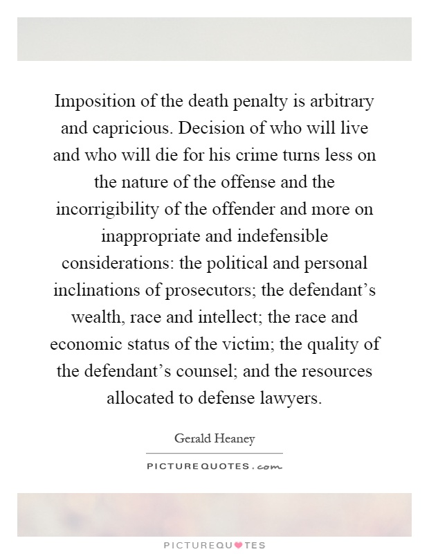 Imposition of the death penalty is arbitrary and capricious. Decision of who will live and who will die for his crime turns less on the nature of the offense and the incorrigibility of the offender and more on inappropriate and indefensible considerations: the political and personal inclinations of prosecutors; the defendant's wealth, race and intellect; the race and economic status of the victim; the quality of the defendant's counsel; and the resources allocated to defense lawyers Picture Quote #1
