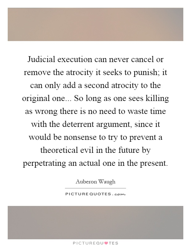 Judicial execution can never cancel or remove the atrocity it seeks to punish; it can only add a second atrocity to the original one... So long as one sees killing as wrong there is no need to waste time with the deterrent argument, since it would be nonsense to try to prevent a theoretical evil in the future by perpetrating an actual one in the present Picture Quote #1