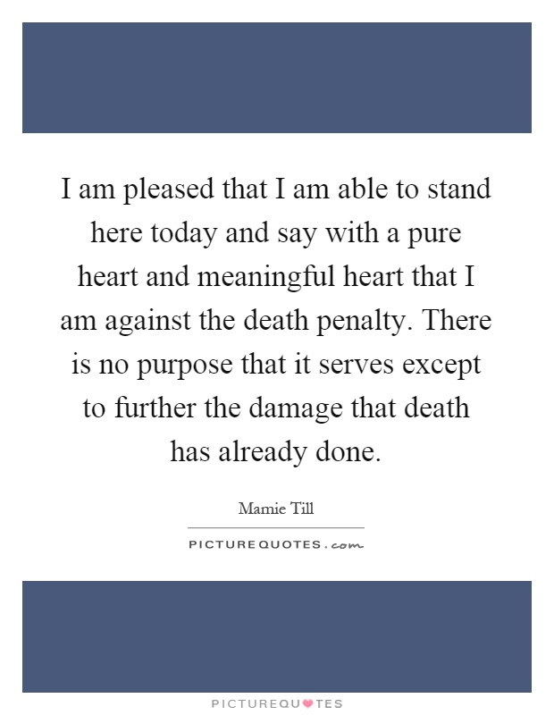 I am pleased that I am able to stand here today and say with a pure heart and meaningful heart that I am against the death penalty. There is no purpose that it serves except to further the damage that death has already done Picture Quote #1