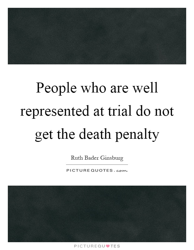 People who are well represented at trial do not get the death penalty Picture Quote #1
