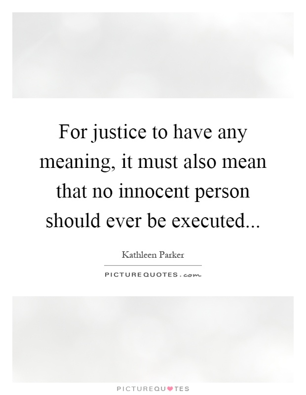 For justice to have any meaning, it must also mean that no innocent person should ever be executed Picture Quote #1