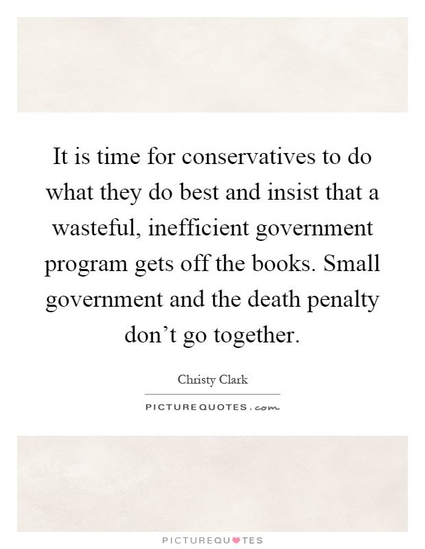 It is time for conservatives to do what they do best and insist that a wasteful, inefficient government program gets off the books. Small government and the death penalty don't go together Picture Quote #1