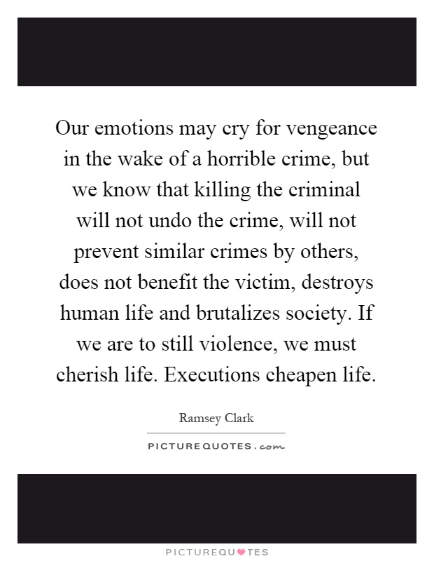 Our emotions may cry for vengeance in the wake of a horrible crime, but we know that killing the criminal will not undo the crime, will not prevent similar crimes by others, does not benefit the victim, destroys human life and brutalizes society. If we are to still violence, we must cherish life. Executions cheapen life Picture Quote #1