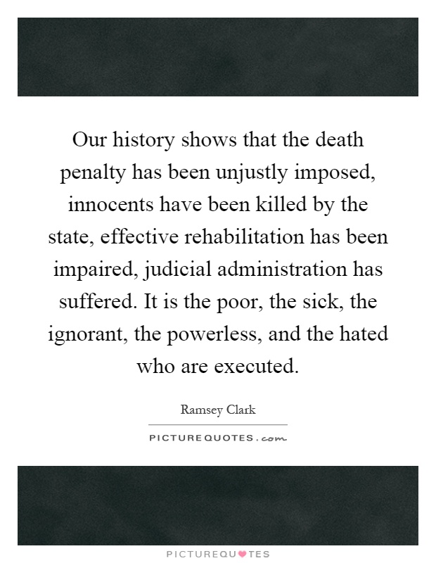 Our history shows that the death penalty has been unjustly imposed, innocents have been killed by the state, effective rehabilitation has been impaired, judicial administration has suffered. It is the poor, the sick, the ignorant, the powerless, and the hated who are executed Picture Quote #1