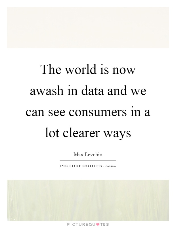 The world is now awash in data and we can see consumers in a lot clearer ways Picture Quote #1