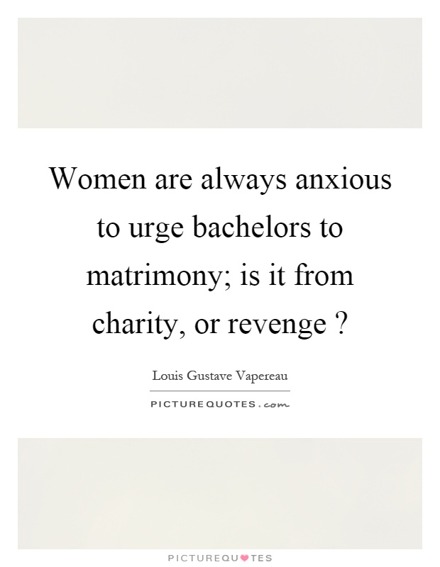 Women are always anxious to urge bachelors to matrimony; is it from charity, or revenge? Picture Quote #1