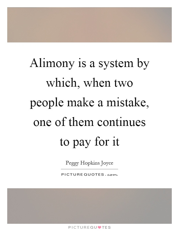 Alimony is a system by which, when two people make a mistake, one of them continues to pay for it Picture Quote #1