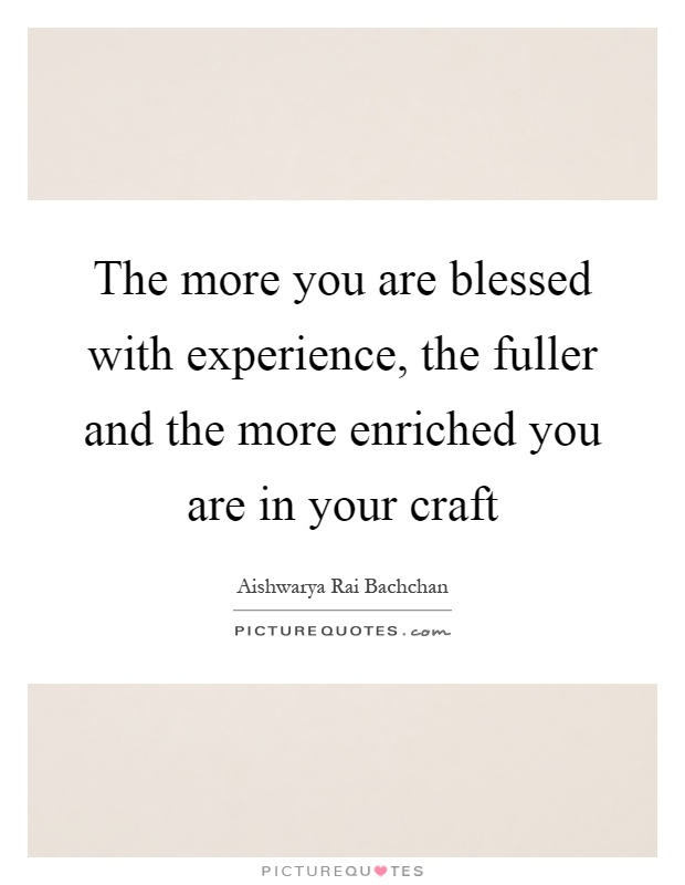 The more you are blessed with experience, the fuller and the more enriched you are in your craft Picture Quote #1