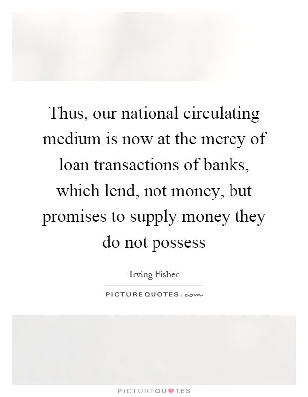 Thus, our national circulating medium is now at the mercy of loan transactions of banks, which lend, not money, but promises to supply money they do not possess Picture Quote #1