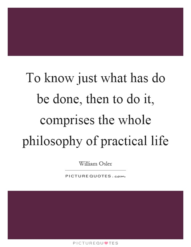 To know just what has do be done, then to do it, comprises the whole philosophy of practical life Picture Quote #1