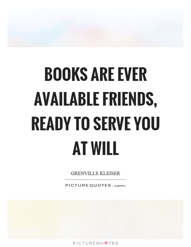 Books are ever available friends, ready to serve you at will Picture Quote #1