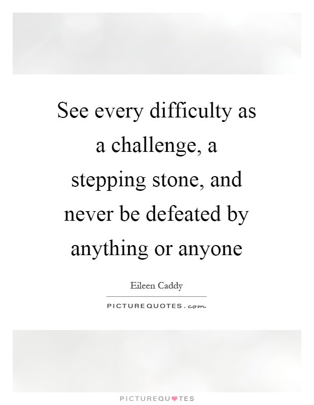 See every difficulty as a challenge, a stepping stone, and never be defeated by anything or anyone Picture Quote #1