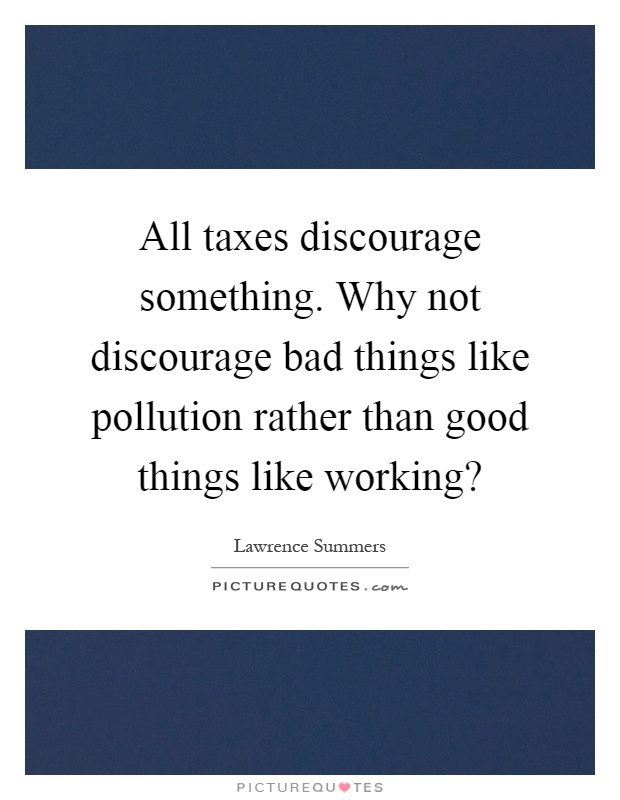 All taxes discourage something. Why not discourage bad things like pollution rather than good things like working? Picture Quote #1