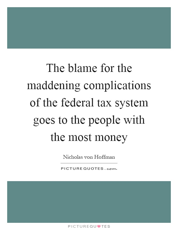 The blame for the maddening complications of the federal tax system goes to the people with the most money Picture Quote #1