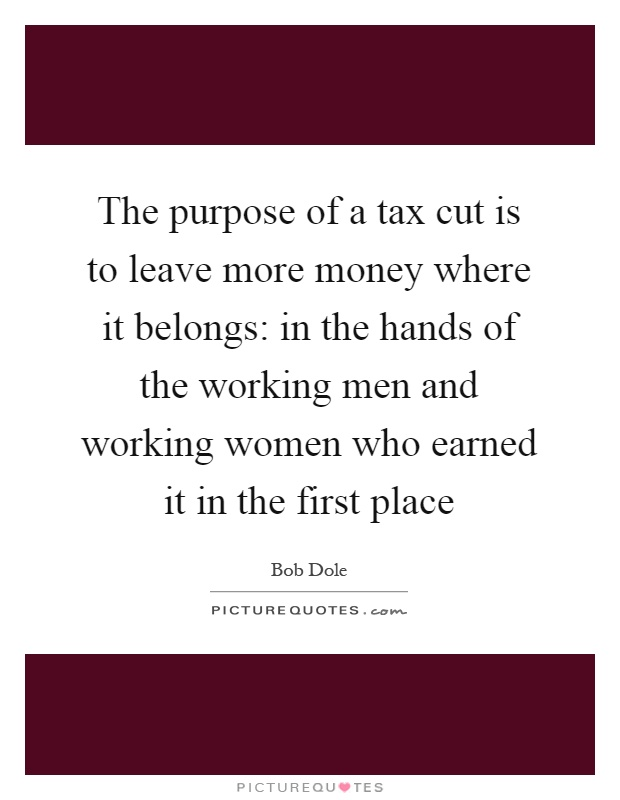 The purpose of a tax cut is to leave more money where it belongs: in the hands of the working men and working women who earned it in the first place Picture Quote #1
