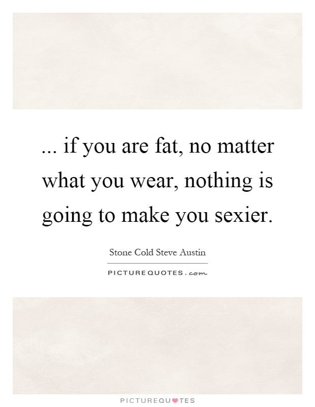 ... if you are fat, no matter what you wear, nothing is going to make you sexier Picture Quote #1