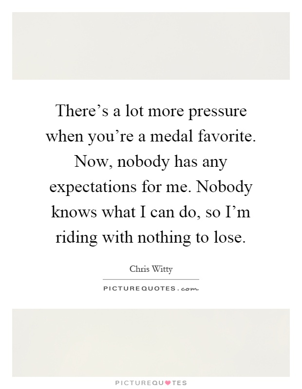 There's a lot more pressure when you're a medal favorite. Now, nobody has any expectations for me. Nobody knows what I can do, so I'm riding with nothing to lose Picture Quote #1
