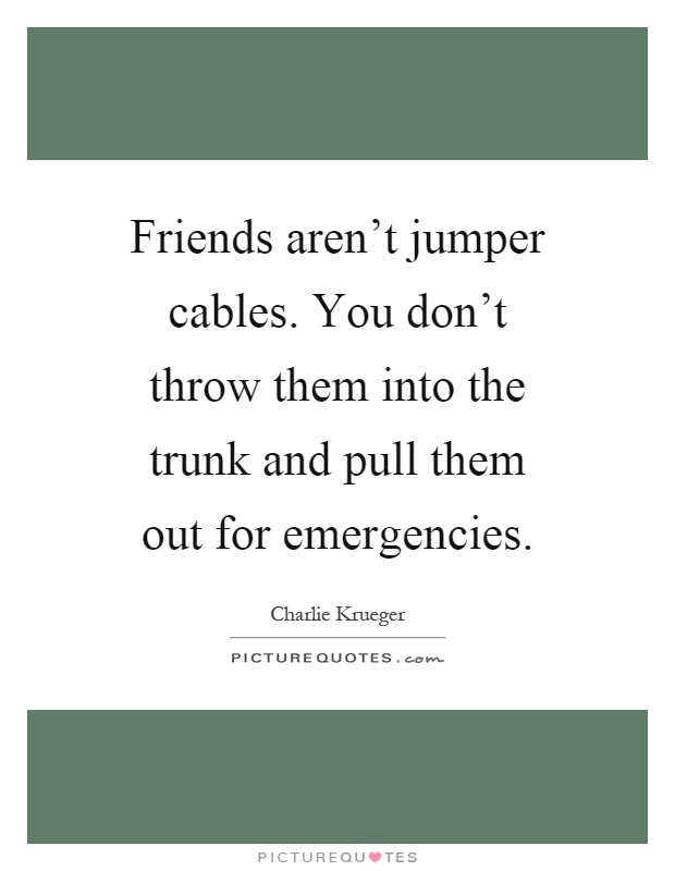 Friends aren't jumper cables. You don't throw them into the trunk and pull them out for emergencies Picture Quote #1