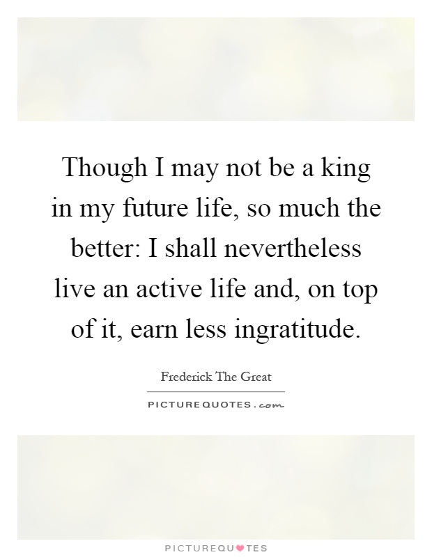 Though I may not be a king in my future life, so much the better: I shall nevertheless live an active life and, on top of it, earn less ingratitude Picture Quote #1