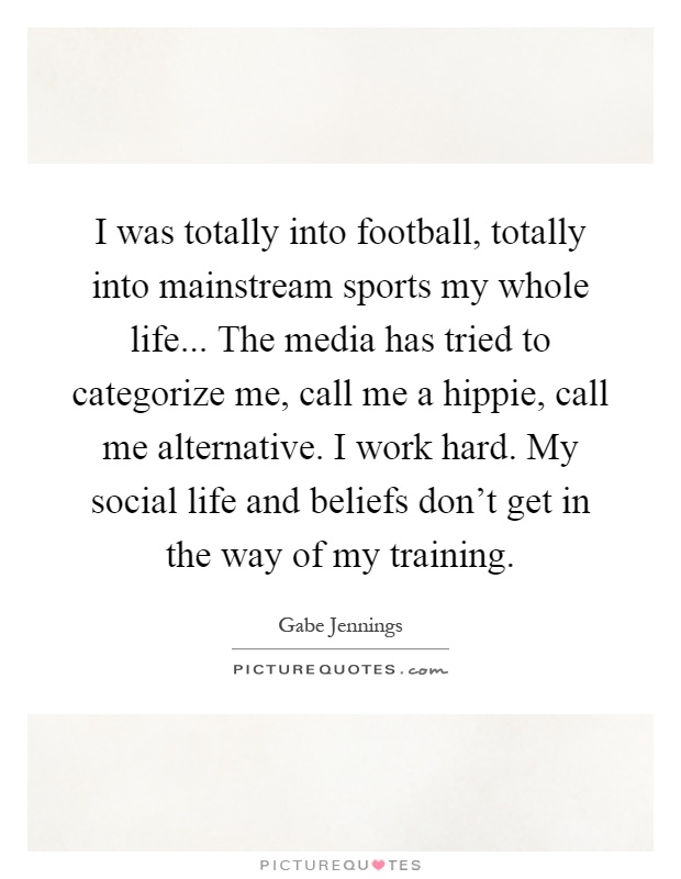 I was totally into football, totally into mainstream sports my whole life... The media has tried to categorize me, call me a hippie, call me alternative. I work hard. My social life and beliefs don't get in the way of my training Picture Quote #1