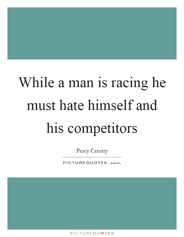 While a man is racing he must hate himself and his competitors Picture Quote #1
