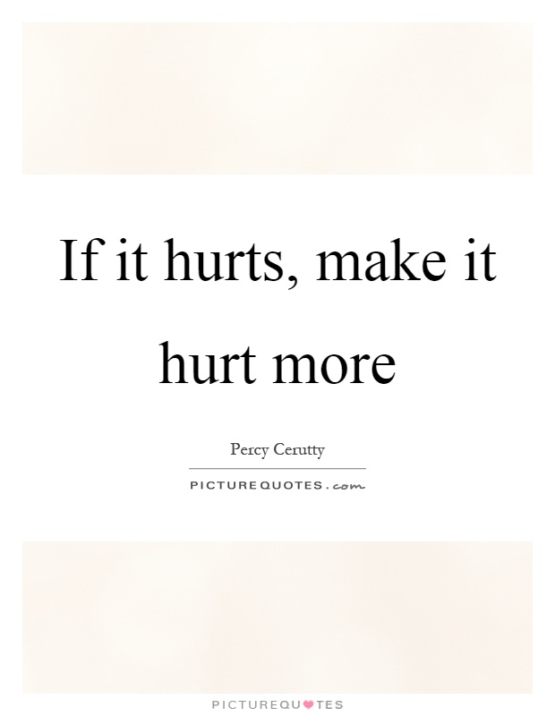If it hurts, make it hurt more Picture Quote #1