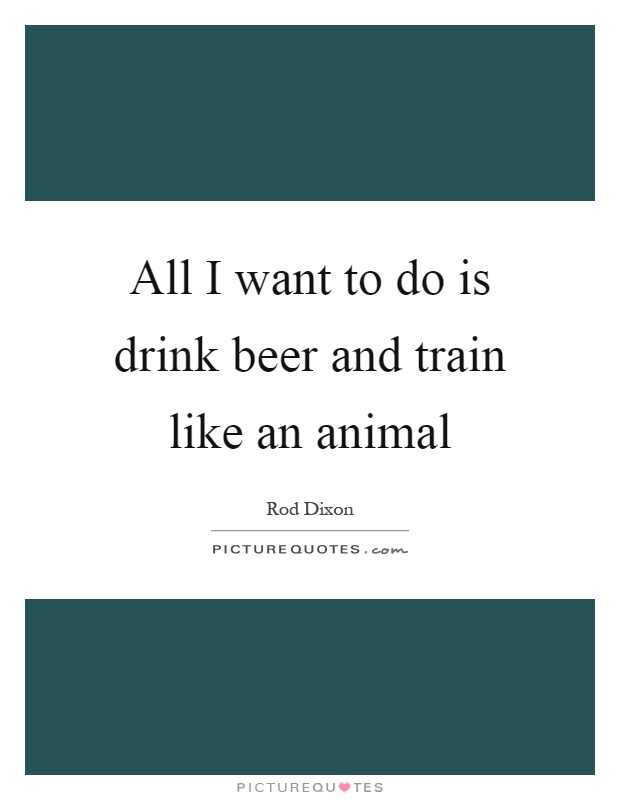 All I want to do is drink beer and train like an animal Picture Quote #1