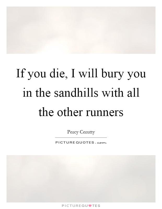 If you die, I will bury you in the sandhills with all the other runners Picture Quote #1