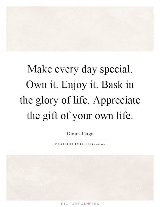 Make every day special. Own it. Enjoy it. Bask in the glory of life. Appreciate the gift of your own life Picture Quote #1