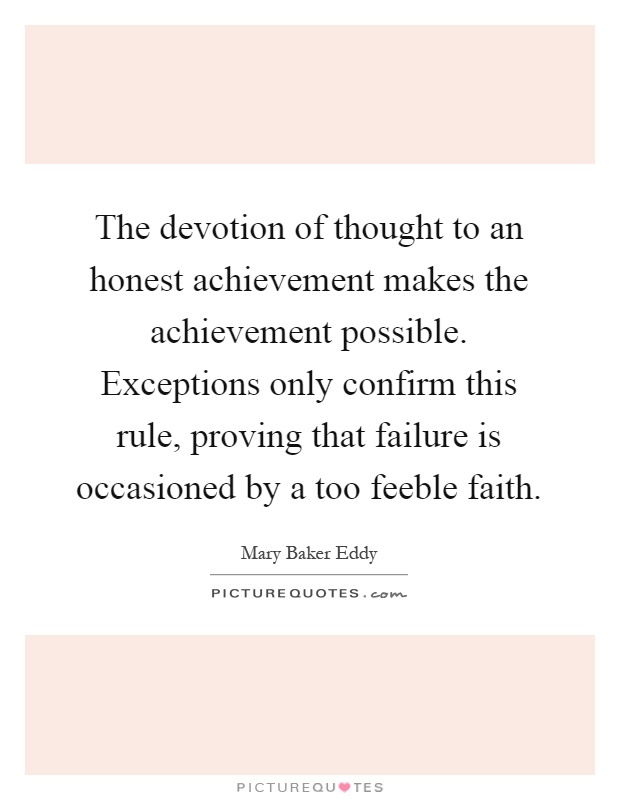 The devotion of thought to an honest achievement makes the achievement possible. Exceptions only confirm this rule, proving that failure is occasioned by a too feeble faith Picture Quote #1