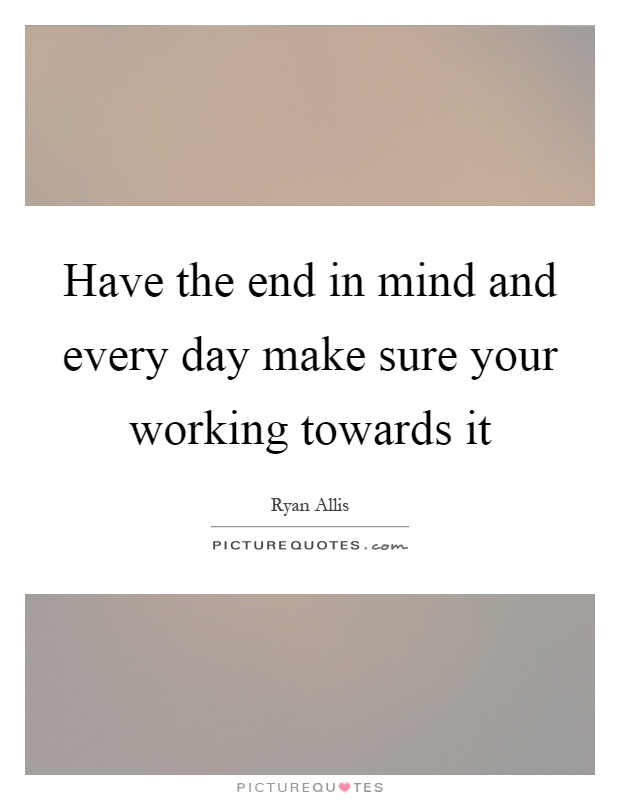 Have the end in mind and every day make sure your working towards it Picture Quote #1