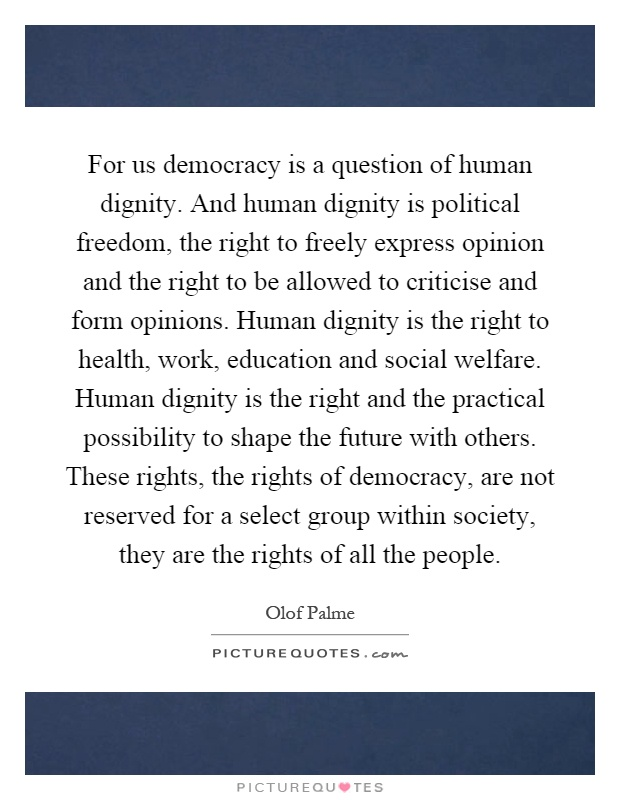 For us democracy is a question of human dignity. And human dignity is political freedom, the right to freely express opinion and the right to be allowed to criticise and form opinions. Human dignity is the right to health, work, education and social welfare. Human dignity is the right and the practical possibility to shape the future with others. These rights, the rights of democracy, are not reserved for a select group within society, they are the rights of all the people Picture Quote #1