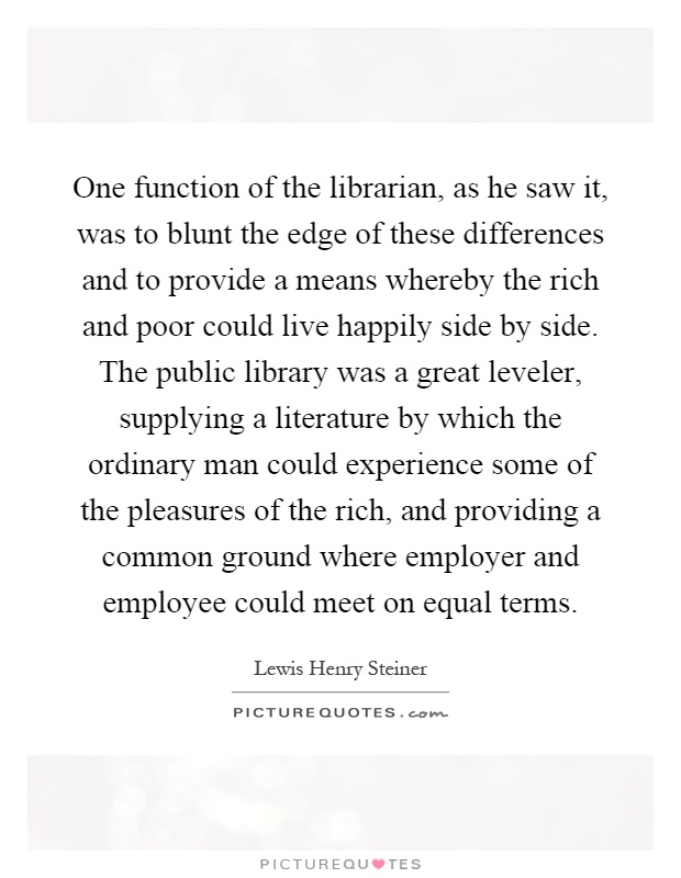 One function of the librarian, as he saw it, was to blunt the edge of these differences and to provide a means whereby the rich and poor could live happily side by side. The public library was a great leveler, supplying a literature by which the ordinary man could experience some of the pleasures of the rich, and providing a common ground where employer and employee could meet on equal terms Picture Quote #1