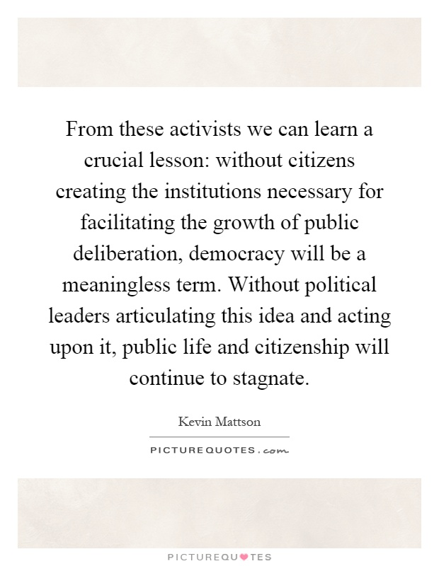From these activists we can learn a crucial lesson: without citizens creating the institutions necessary for facilitating the growth of public deliberation, democracy will be a meaningless term. Without political leaders articulating this idea and acting upon it, public life and citizenship will continue to stagnate Picture Quote #1