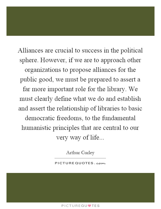 Alliances are crucial to success in the political sphere. However, if we are to approach other organizations to propose alliances for the public good, we must be prepared to assert a far more important role for the library. We must clearly define what we do and establish and assert the relationship of libraries to basic democratic freedoms, to the fundamental humanistic principles that are central to our very way of life Picture Quote #1