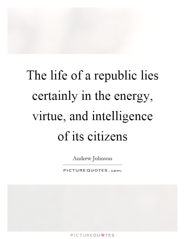 The life of a republic lies certainly in the energy, virtue, and intelligence of its citizens Picture Quote #1
