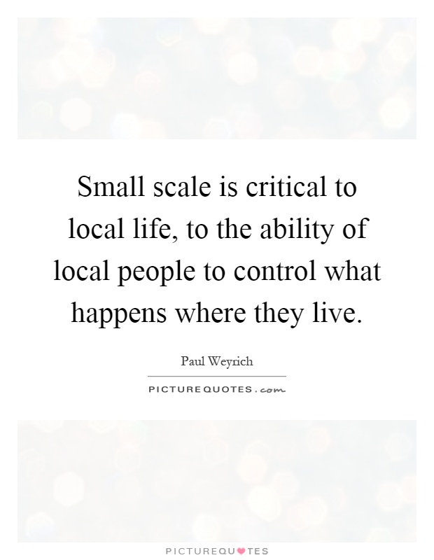 Small scale is critical to local life, to the ability of local people to control what happens where they live Picture Quote #1