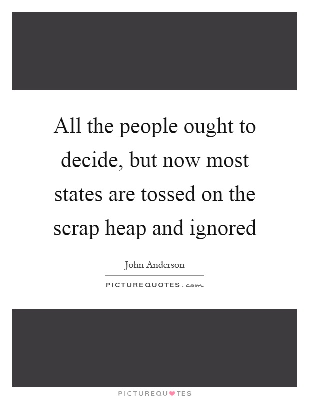 All the people ought to decide, but now most states are tossed on the scrap heap and ignored Picture Quote #1