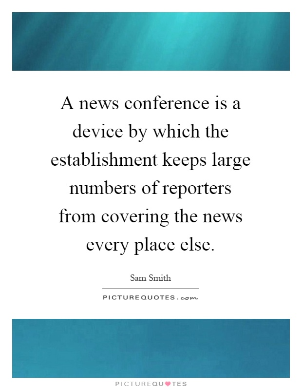 A news conference is a device by which the establishment keeps large numbers of reporters from covering the news every place else Picture Quote #1