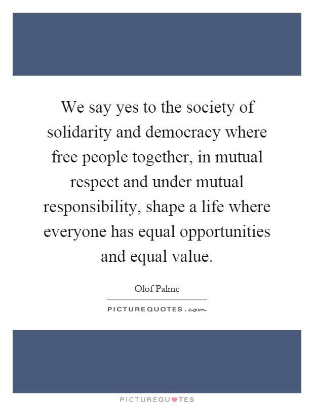 We say yes to the society of solidarity and democracy where free people together, in mutual respect and under mutual responsibility, shape a life where everyone has equal opportunities and equal value Picture Quote #1