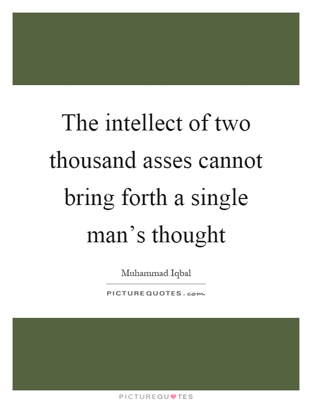 The intellect of two thousand asses cannot bring forth a single man's thought Picture Quote #1