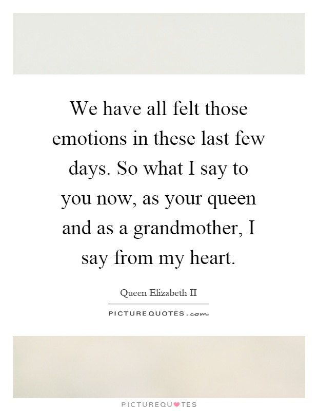 We have all felt those emotions in these last few days. So what I say to you now, as your queen and as a grandmother, I say from my heart Picture Quote #1