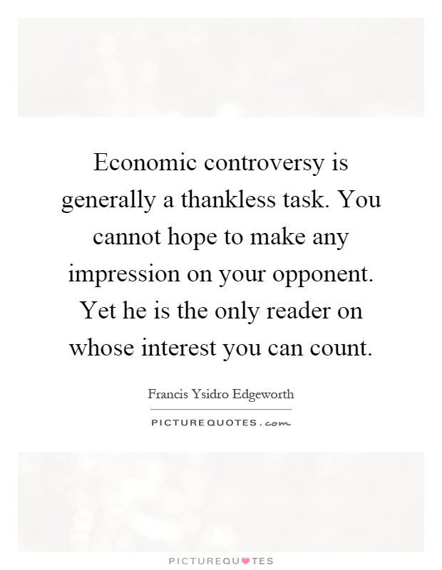 Economic Controversy Is Generally A Thankless Task You Cannot Hope To Make Any Impression On Your Opponent Yet He The Only Reader Whose Interest
