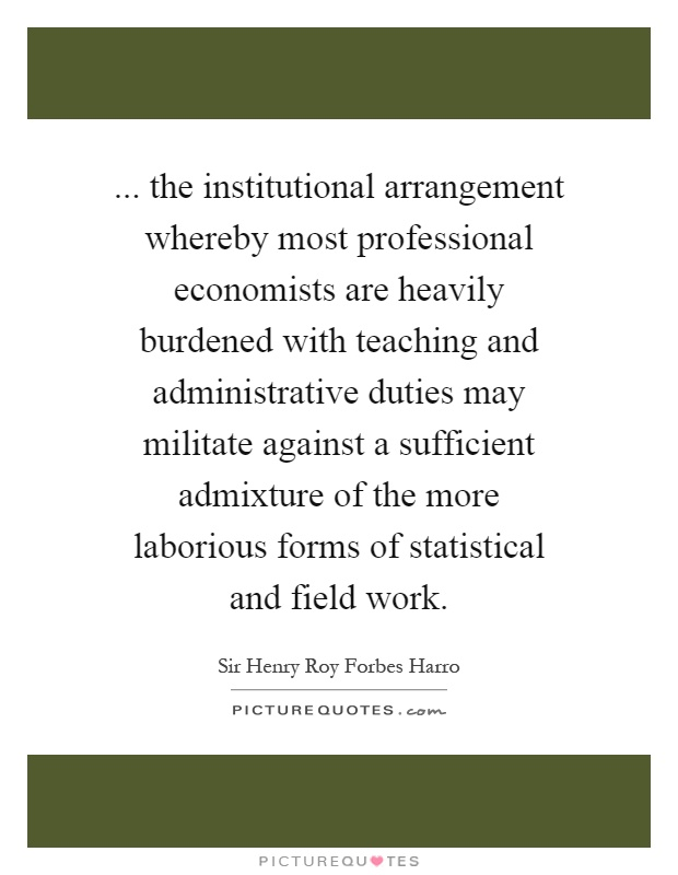 ... the institutional arrangement whereby most professional economists are heavily burdened with teaching and administrative duties may militate against a sufficient admixture of the more laborious forms of statistical and field work Picture Quote #1