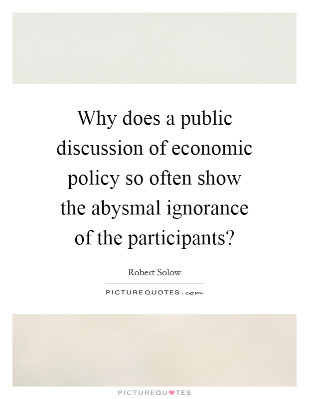 Why does a public discussion of economic policy so often show the abysmal ignorance of the participants? Picture Quote #1