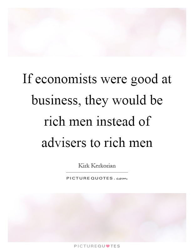 If economists were good at business, they would be rich men instead of advisers to rich men Picture Quote #1