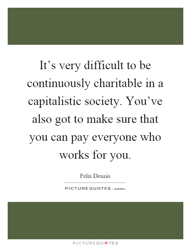 It's very difficult to be continuously charitable in a capitalistic society. You've also got to make sure that you can pay everyone who works for you Picture Quote #1