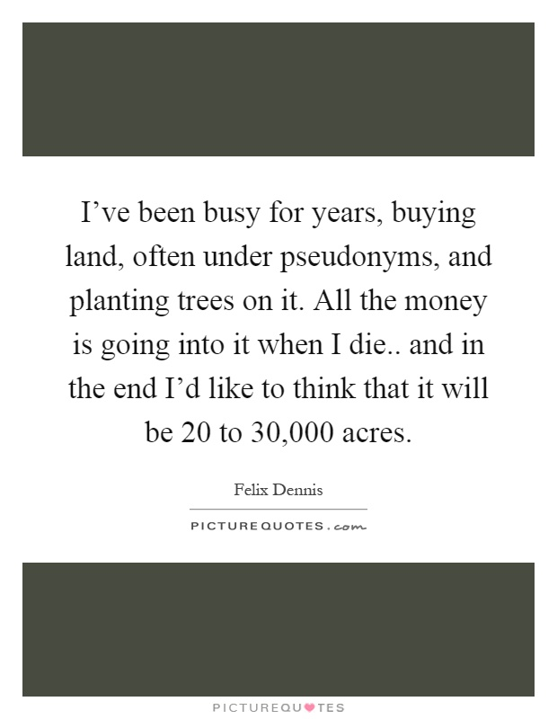 I've been busy for years, buying land, often under pseudonyms, and planting trees on it. All the money is going into it when I die.. and in the end I'd like to think that it will be 20 to 30,000 acres Picture Quote #1