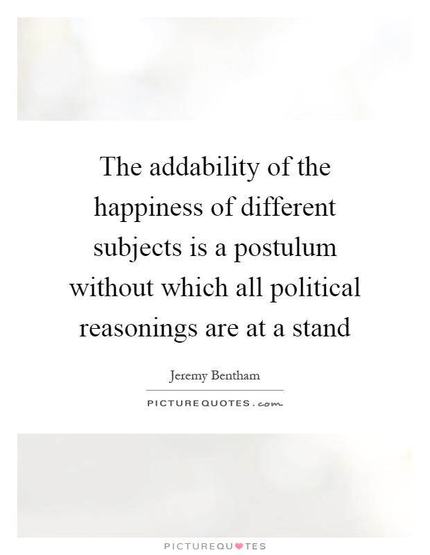 The addability of the happiness of different subjects is a postulum without which all political reasonings are at a stand Picture Quote #1