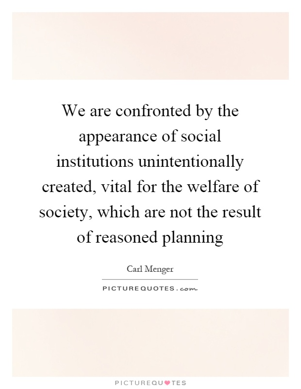 We are confronted by the appearance of social institutions unintentionally created, vital for the welfare of society, which are not the result of reasoned planning Picture Quote #1